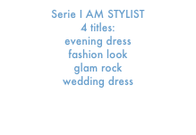 Serie I AM STYLIST  4 titles:    evening dress      fashion look     glam rock     wedding dress